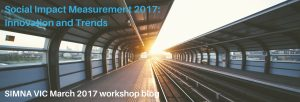 Social Impact Measurement 2017: Innovation and Trends – SIMNA VIC Workshop March 2017