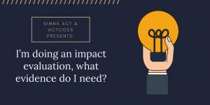 SIMNA ACT Blog: I'm doing an impact evaluation, what evidence do I need?